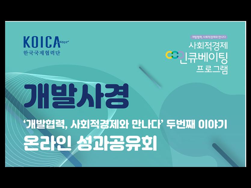 KOICA 한국국제협력단 개발협력, 사회적경제와 만나다 사회적경제 인큐베이팅 프로그램 개발사경 '개발협력, 사회적경제와 만나다' 두번째 이야기 온라인 성과공유회