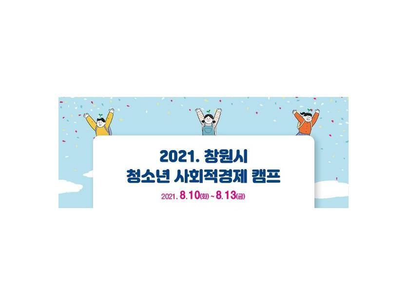 2021창원시 청소년 사회적경제 캠프 2021.08.10.(화)~2021.08.13.(금)