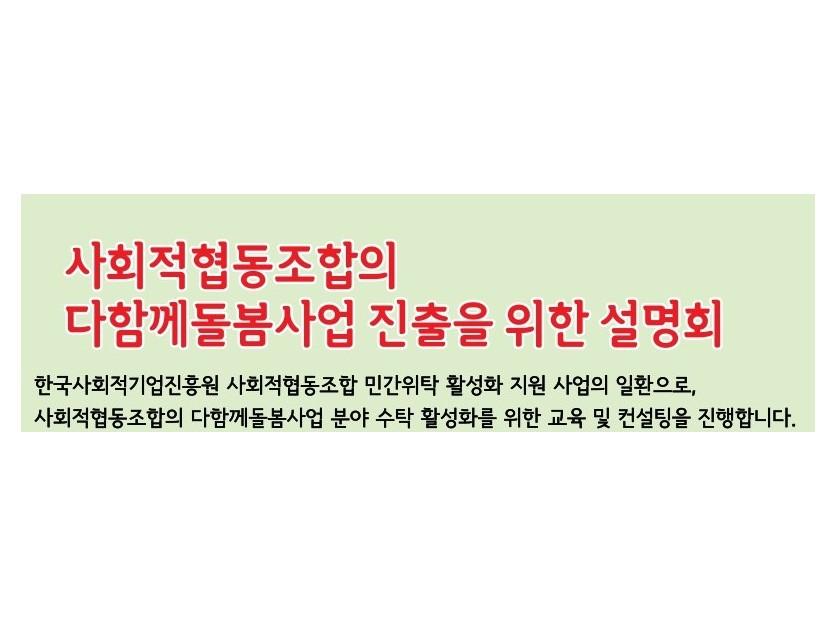 사회적협동조합의 다함께돌봄사업 진출을 위한 설명회 한국사회적기업진흥원 사회적협동조합 민간위탁 활성화 지원 사업의 일환으로, 사회적협동조합의 다함께돌봄사업 분야 수탁 활성화를 위한 교육 및 컨설팅을 진행합니다.