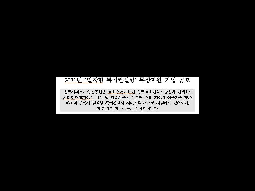 2021년 '밀착형 특허컨설팅' 무상지원 기업 공모 한국사회적기업진흥원은 특허전문기관인 한국특허전략개발원과 연계하여 사회적경제기업의 성장 및 지속가능성 제고를 위해 기업의 연구기술 또는 제품과 관련된 밀착형 특허컨설팅 서비스를 무료로 지원하고 있습니다. 귀 기관의 많은 관심 부탁드립니다.