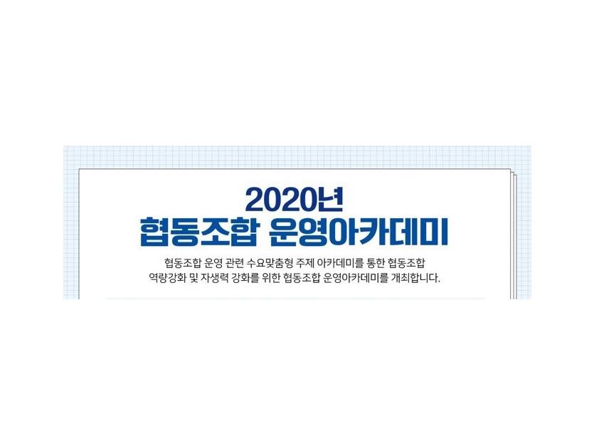 2020년 협동조합 운영아카데미 협동조합 운영 관련 수요 맞춤형 주제 아카데미를 통합 협동조합 역량강화 및 자생력 강화를 위한 협동조합 운영아카데미를 개최합니다.