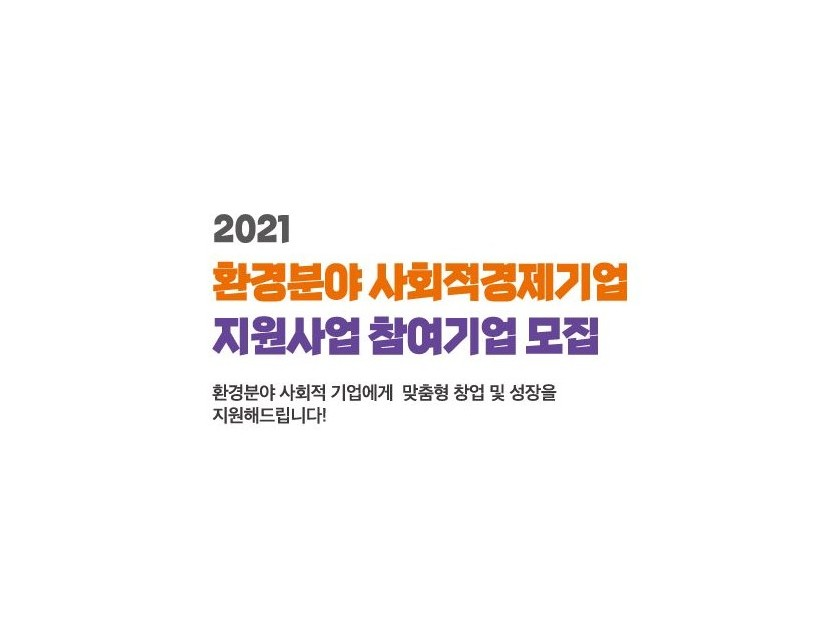 2021 환경분야 사회적경제기업 지원사업 참여기업 모집 환경분야 사회적 기업에게 맞춤형 창업 및 성장을 지원해드립니다 !