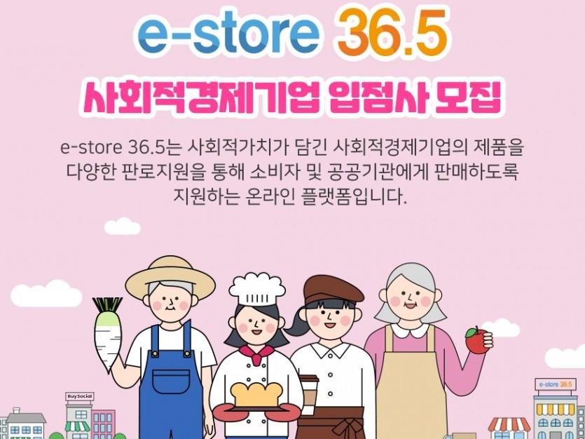 e-store 36.5 사회적경제기업 입점사 모집 e-store 36.5는 사회적가치가 담긴 사회적경제기업의 제품을 다양한 판로지원을 통해 소비자 및 공공기관에게 판매하도록 지원하는 온라인 플랫폼입니다.